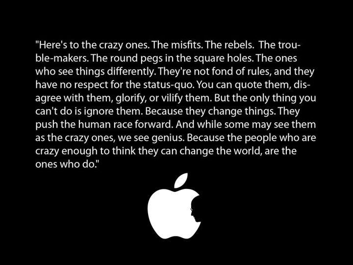 Here's to the crazy ones. The misfits. The rebels. The troublemakers.